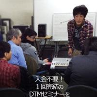 入会不要! 1回完結のDTMセミナーを 毎月開講!
